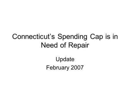 Connecticut's Spending Cap is in Need of Repair Update February 2007.