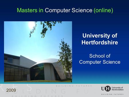 Masters in Computer Science (online) University of Hertfordshire School of Computer Science 2009.