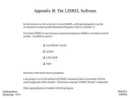 Slide B.1 LISREL MathematicalMarketing Appendix B: The LISREL Software In this section we will cover how to run LISREL, software designed to run the covariance.