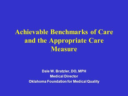 Achievable Benchmarks of Care and the Appropriate Care Measure Dale W. Bratzler, DO, MPH Medical Director Oklahoma Foundation for Medical Quality.