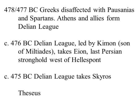 478/477 BC Greeks disaffected with Pausanias and Spartans. Athens and allies form Delian League c. 476 BC Delian League, led by Kimon (son of Miltiades),