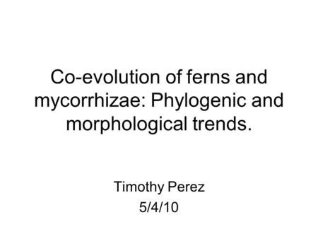 Co-evolution of ferns and mycorrhizae: Phylogenic and morphological trends. Timothy Perez 5/4/10.