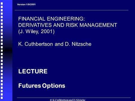 © K.Cuthbertson and D.Nitzsche 1 Version 1/9/2001 FINANCIAL ENGINEERING: DERIVATIVES AND RISK MANAGEMENT (J. Wiley, 2001) K. Cuthbertson and D. Nitzsche.