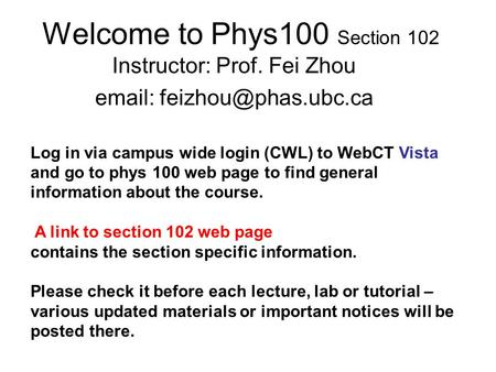 Welcome to Phys100 Section 102 Instructor: Prof. Fei Zhou   Log in via campus wide login (CWL) to WebCT Vista and go to phys 100.