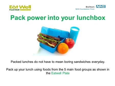 Pack power into your lunchbox Packed lunches do not have to mean boring sandwiches everyday. Pack up your lunch using foods from the 5 main food groups.