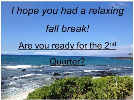Welcome Back to CMS! I hope you had a relaxing fall break! Are you ready for the 2 nd Quarter?