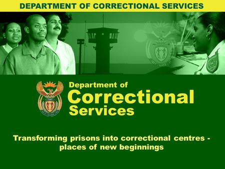 Department of Correctional Services Transforming prisons into correctional centres - places of new beginnings DEPARTMENT OF CORRECTIONAL SERVICES.