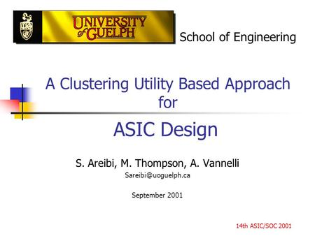 A Clustering Utility Based Approach for S. Areibi, M. Thompson, A. Vannelli uoguelph.ca September 2001 School of Engineering ASIC Design 14th.