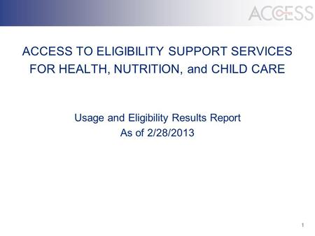 1 ACCESS TO ELIGIBILITY SUPPORT SERVICES FOR HEALTH, NUTRITION, and CHILD CARE Usage and Eligibility Results Report As of 2/28/2013.