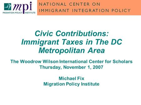 Civic Contributions: Immigrant Taxes in The DC Metropolitan Area The Woodrow Wilson International Center for Scholars Thursday, November 1, 2007 Michael.