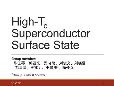 High-T c Superconductor Surface State 15/20/2015 Group member: 陈玉琴、郭亚光、贾晓萌、刘俊义、刘晓雪 彭星星、王建力、王鹏捷 ★ 、喻佳兵 ★ :Group Leader & Speaker.