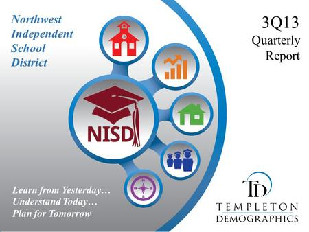 Northwest Independent School District 3Q13 Quarterly Report Learn from Yesterday… Understand Today… Plan for Tomorrow.