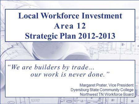 "Local Workforce Investment Area 12 Strategic Plan 2012-2013 ""We are builders by trade… our work is never done."" Margaret Prater, Vice President Dyersburg."