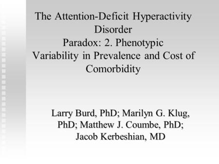 The Attention-Deficit Hyperactivity Disorder Paradox: 2. Phenotypic Variability in Prevalence and Cost of Comorbidity Larry Burd, PhD; Marilyn G. Klug,