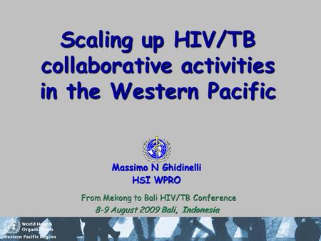 World Health Organization Western Pacific Region Scaling up HIV/TB collaborative activities in the Western Pacific Massimo N Ghidinelli HSI WPRO From Mekong.