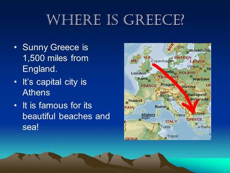Where is Greece? Sunny Greece is 1,500 miles from England. It's capital city is Athens It is famous for its beautiful beaches and sea!