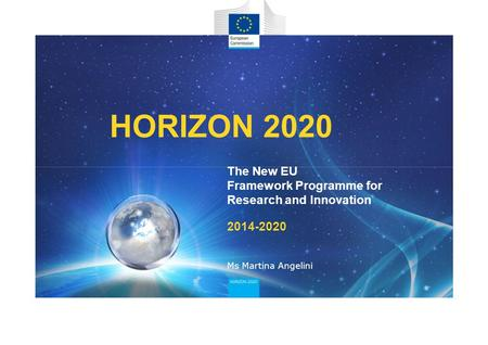 HORIZON 2020 The New EU Framework Programme for Research and Innovation 2014-2020 Ms Martina Angelini.