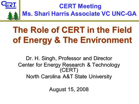 The Role of CERT in the Field of Energy & The Environment Dr. H. Singh, Professor and Director Center for Energy Research & Technology (CERT) North Carolina.