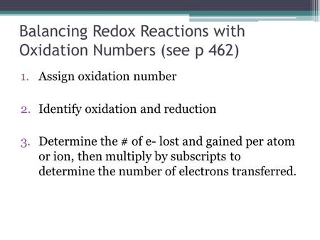 Balancing Redox Reactions with Oxidation Numbers (see p 462) 1.Assign oxidation number 2.Identify oxidation and reduction 3.Determine the # of e- lost.