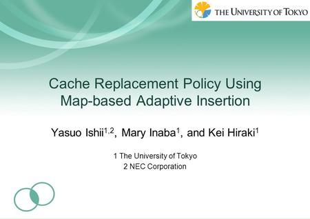 Cache Replacement Policy Using Map-based Adaptive Insertion Yasuo Ishii 1,2, Mary Inaba 1, and Kei Hiraki 1 1 The University of Tokyo 2 NEC Corporation.