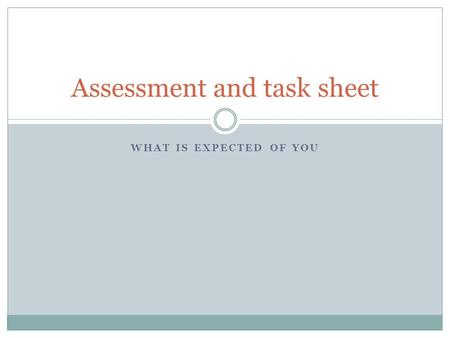 WHAT IS EXPECTED OF YOU Assessment and task sheet.