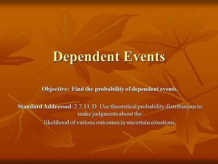 Dependent Events Objective: Find the probability of dependent events. Standard Addressed: 2.7.11: D Use theoretical probability distributions to make judgments.