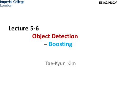 EE462 MLCV Lecture 5-6 Object Detection – Boosting Tae-Kyun Kim.