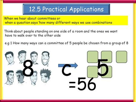 12.5 Practical Applications When we hear about committees or when a question says 'how many different ways we use combinations Think about people standing.