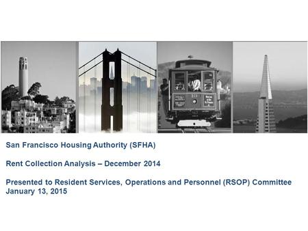 San Francisco Housing Authority (SFHA) Rent Collection Analysis – December 2014 Presented to Resident Services, Operations and Personnel (RSOP) Committee.