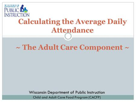 Calculating the Average Daily Attendance ~ The Adult Care Component ~ Wisconsin Department of Public Instruction Child and Adult Care Food Program (CACFP)