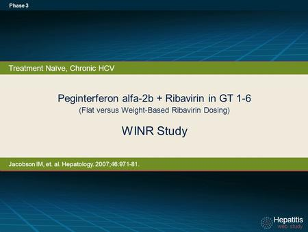 Hepatitis web study Hepatitis web study Peginterferon alfa-2b + Ribavirin in GT 1-6 (Flat versus Weight-Based Ribavirin Dosing) WINR Study Phase 3 Treatment.