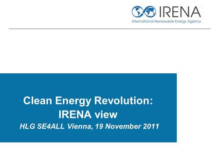 Clean Energy Revolution: IRENA view HLG SE4ALL Vienna, 19 November 2011.