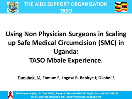 THE AIDS SUPPORT ORGANIZATION TASO TASO Uganda (Ltd). P.O Box 10443, Kampala Tel: +256 414 532580/1, Fax +256 414 541288   Website: