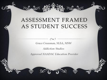 ASSESSMENT FRAMED AS STUDENT SUCCESS Grace Creasman, M.Ed., MSW Addiction Studies Approved NAADAC Education Provider.