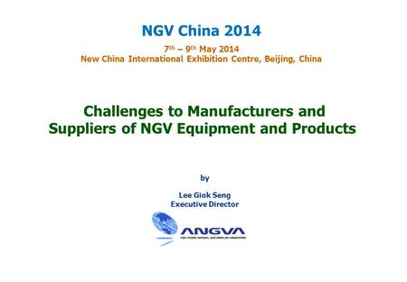 Challenges to Manufacturers and Suppliers of NGV Equipment and Products by Lee Giok Seng Executive Director NGV China 2014 7 th – 9 th May 2014 New China.