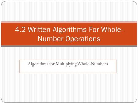 Algorithms for Multiplying Whole-Numbers 4.2 Written Algorithms For Whole- Number Operations.