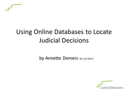 Using Online Databases to Locate Judicial Decisions by Annette Demers BA LLB MLIS Judicial Decisions.