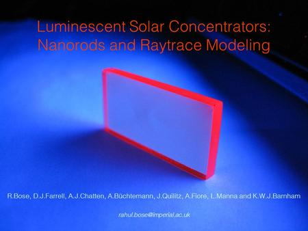 Luminescent Solar Concentrators: Nanorods and Raytrace Modeling R.Bose, D.J.Farrell, A.J.Chatten, A.Büchtemann, J.Quilitz, A.Fiore, L.Manna and K.W.J.Barnham.