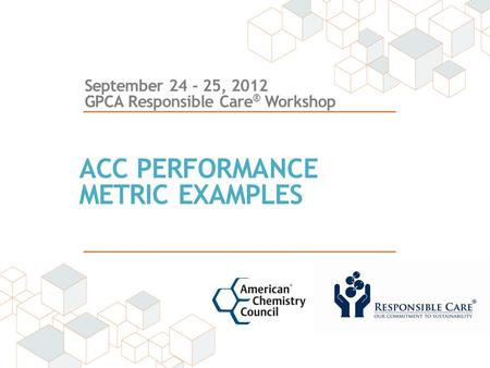 September 24 - 25, 2012 GPCA Responsible Care ® Workshop ACC PERFORMANCE METRIC EXAMPLES.