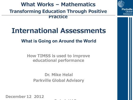 December 12 2012 Dubai, UAE International Assessments What is Going on Around the World How TIMSS is used to improve educational performance What Works.