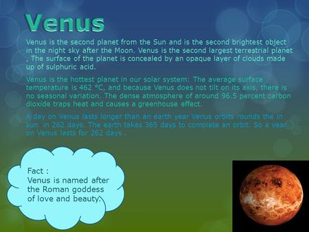 Venus is the second planet from the Sun and is the second brightest object in the night sky after the Moon. Venus is the second largest terrestrial planet,
