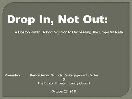 Drop In, Not Out: A Boston Public School Solution to Decreasing the Drop-Out Rate Presenters: Boston Public Schools Re-Engagement Center & The Boston Private.
