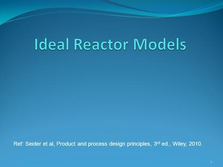 Ideal Reactor Models Ref: Seider et al, Product and process design principles, 3rd ed., Wiley, 2010.