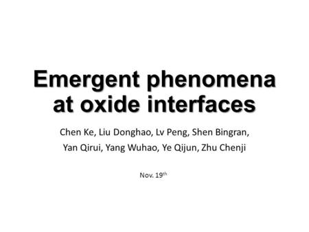 Emergent phenomena at oxide interfaces Chen Ke, Liu Donghao, Lv Peng, Shen Bingran, Yan Qirui, Yang Wuhao, Ye Qijun, Zhu Chenji Nov. 19 th.