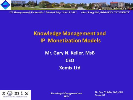 """IP Universities"" Istanbul, May 16 to 18, 2012 Albert Long Hall, BOGAZICI UNIVERSITY Knowledge Management and IP M Mr. Gary N. Keller, MsB,"
