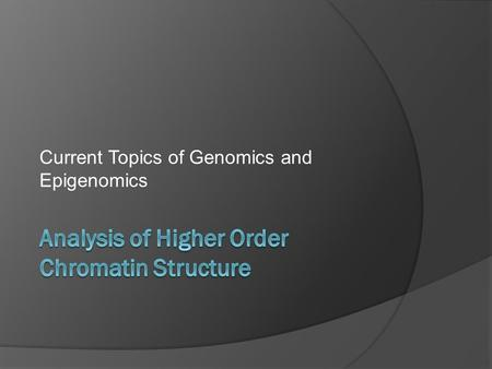 Current Topics of Genomics and Epigenomics. Outline  Motivation for analysis of higher order chromatin structure  Methods for studying long range chromatin.