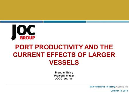 Maine Maritime Academy| Castine, Me October 18, 2014 PORT PRODUCTIVITY AND THE CURRENT EFFECTS OF LARGER VESSELS Brendan Neary Project Manager JOC Group.