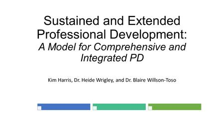 Sustained and Extended Professional Development: A Model for Comprehensive and Integrated PD Kim Harris, Dr. Heide Wrigley, and Dr. Blaire Willson-Toso.