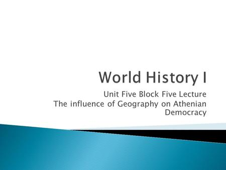 Unit Five Block Five Lecture The influence of Geography on Athenian Democracy.