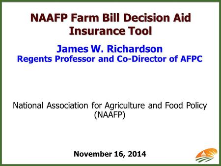NAAFP Farm Bill Decision Aid Insurance Tool James W. Richardson Regents Professor and Co-Director of AFPC National Association for Agriculture and Food.